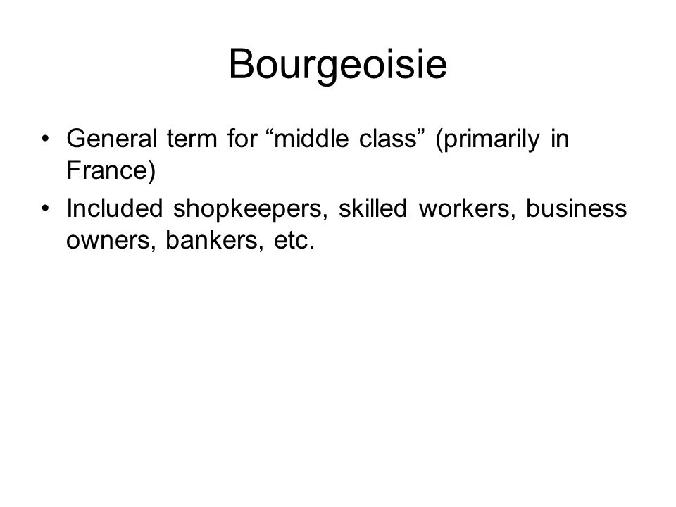 Bourgeoisie General term for middle class (primarily in France)