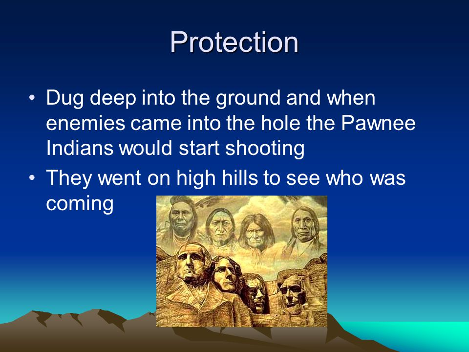 Protection Dug deep into the ground and when enemies came into the hole the Pawnee Indians would start shooting.