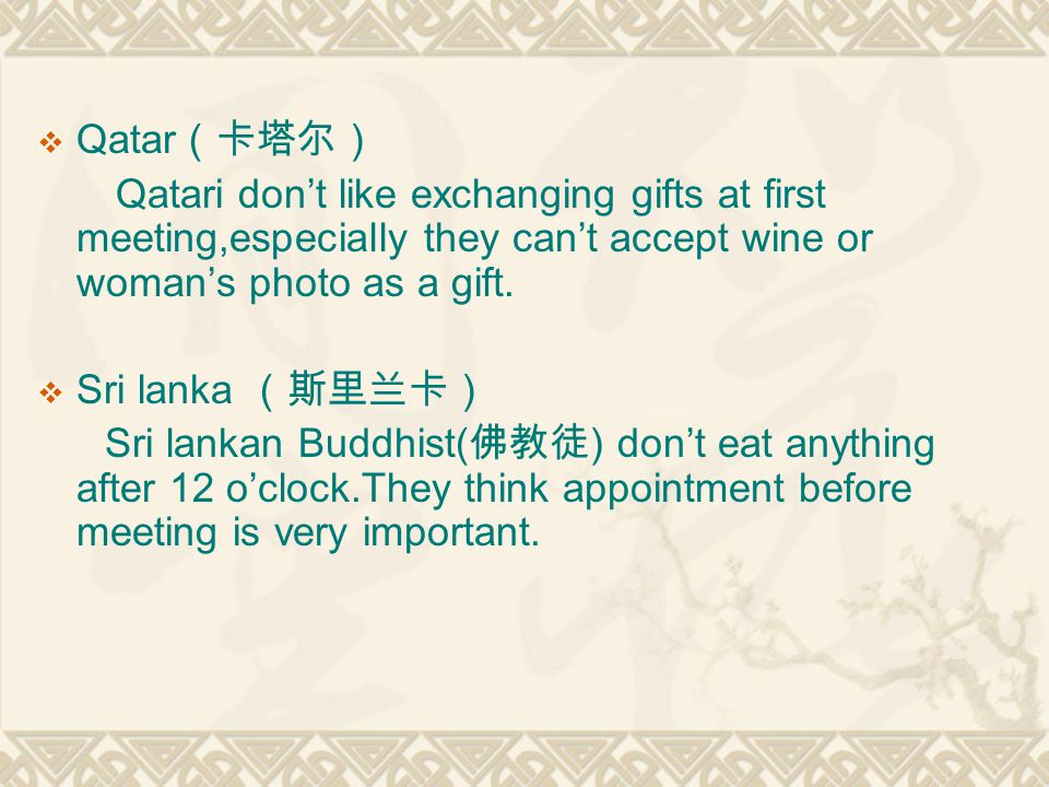 Qatar(卡塔尔) Qatari don't like exchanging gifts at first meeting,especially they can't accept wine or woman's photo as a gift.