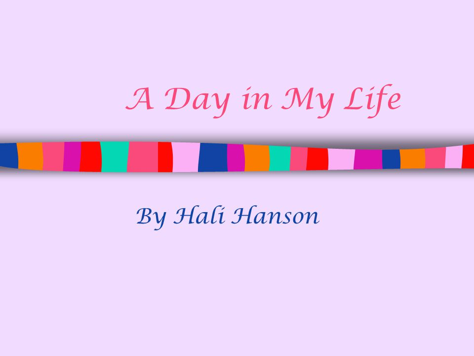 A Day in My Life By Hali Hanson