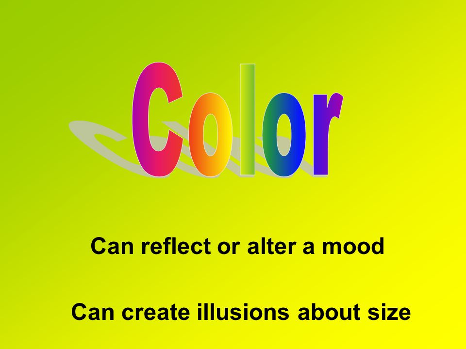 Color Can reflect or alter a mood Can create illusions about size