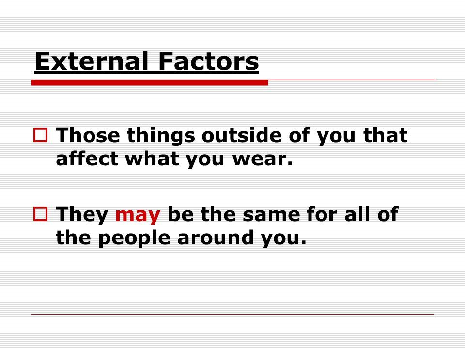 External Factors Those things outside of you that affect what you wear.