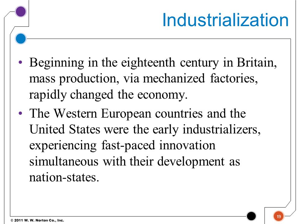 Industrialization Beginning in the eighteenth century in Britain, mass production, via mechanized factories, rapidly changed the economy.