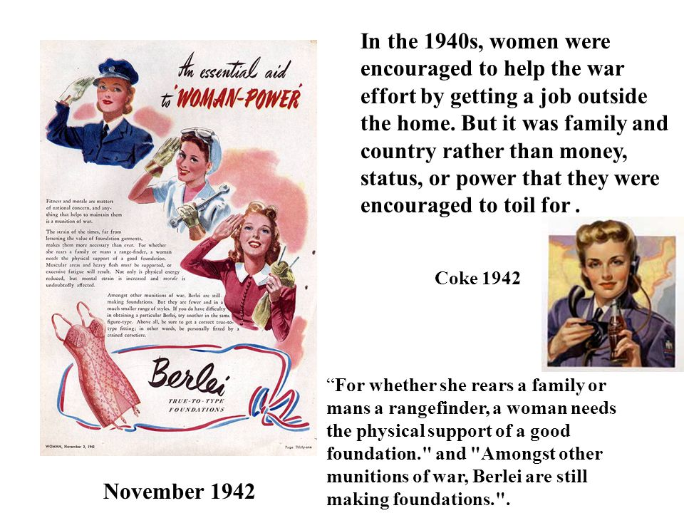 In the 1940s, women were encouraged to help the war effort by getting a job outside the home. But it was family and country rather than money, status, or power that they were encouraged to toil for .