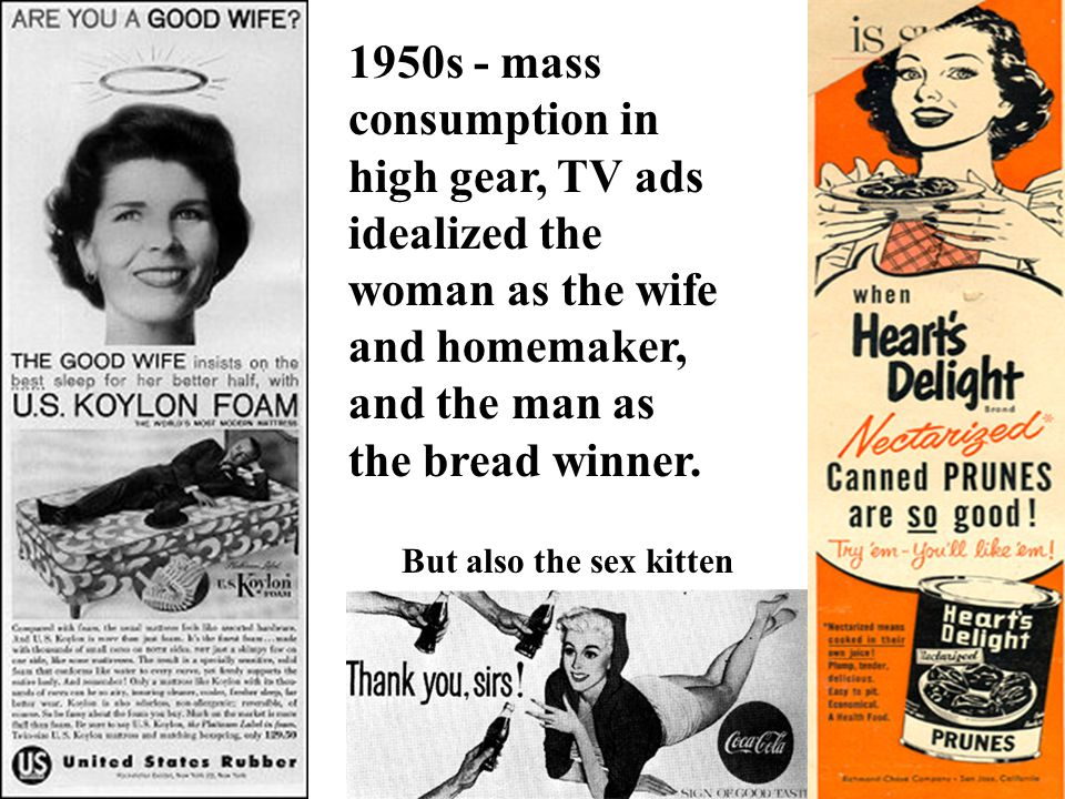 1950s - mass consumption in high gear, TV ads idealized the woman as the wife and homemaker, and the man as the bread winner.