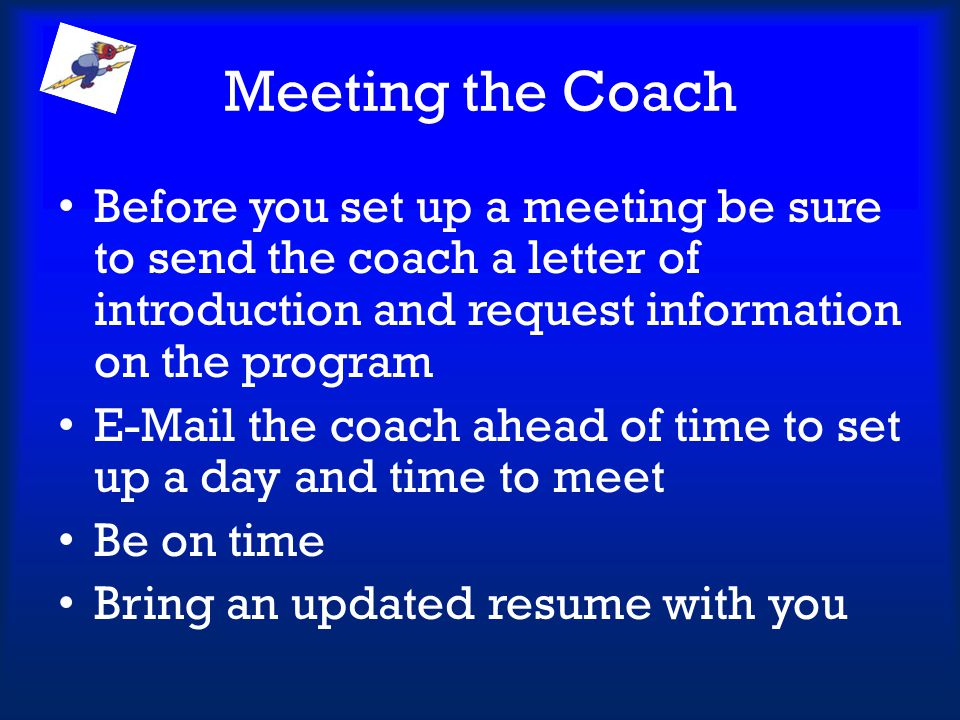 Meeting the Coach Before you set up a meeting be sure to send the coach a letter of introduction and request information on the program.
