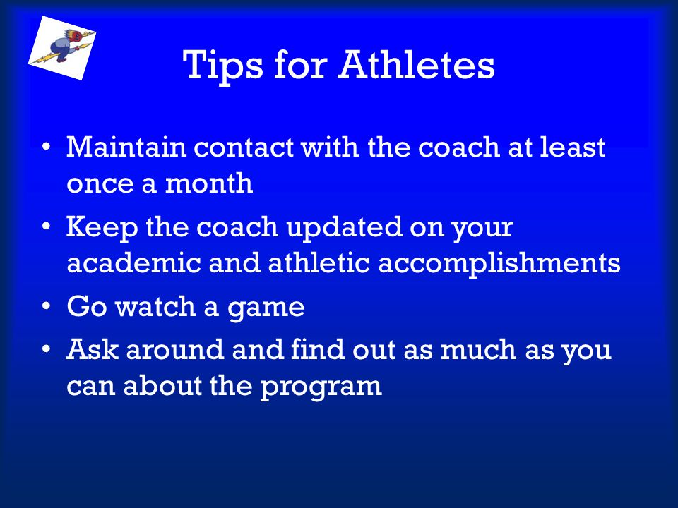 Tips for Athletes Maintain contact with the coach at least once a month. Keep the coach updated on your academic and athletic accomplishments.