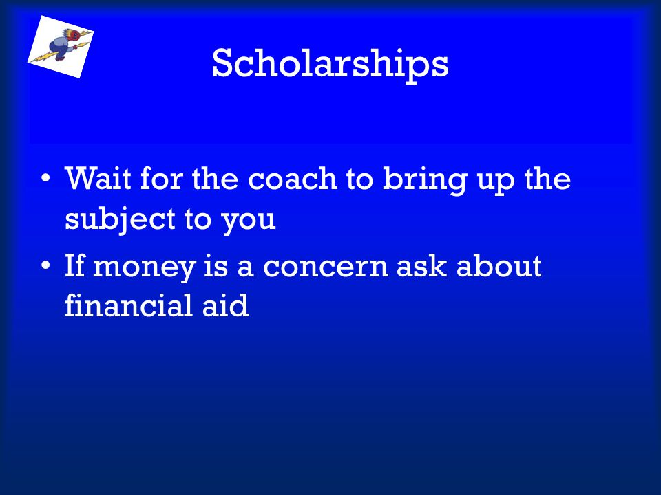 Scholarships Wait for the coach to bring up the subject to you