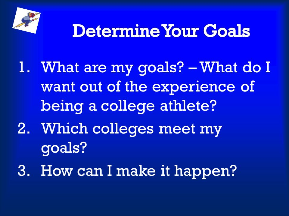 Determine Your Goals What are my goals – What do I want out of the experience of being a college athlete
