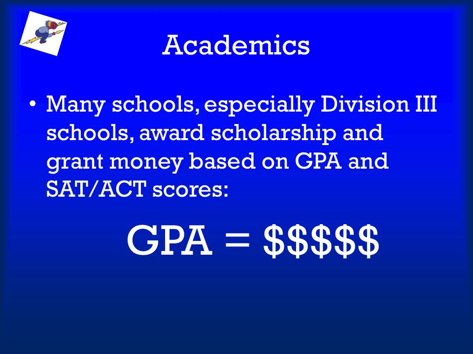 Academics Many schools, especially Division III schools, award scholarship and grant money based on GPA and SAT/ACT scores: