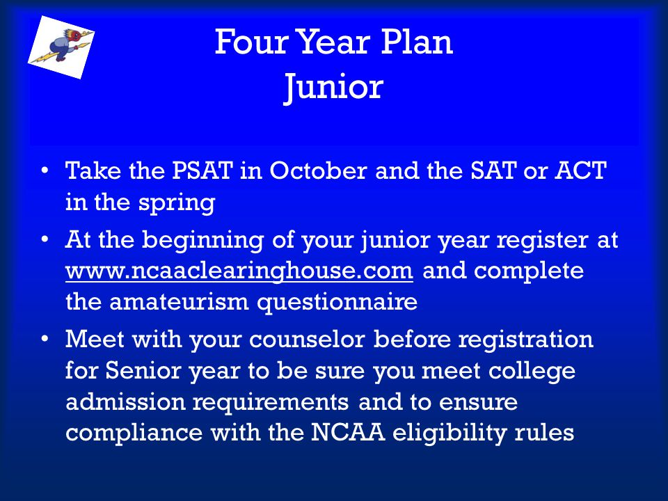 Four Year Plan Junior Take the PSAT in October and the SAT or ACT in the spring.