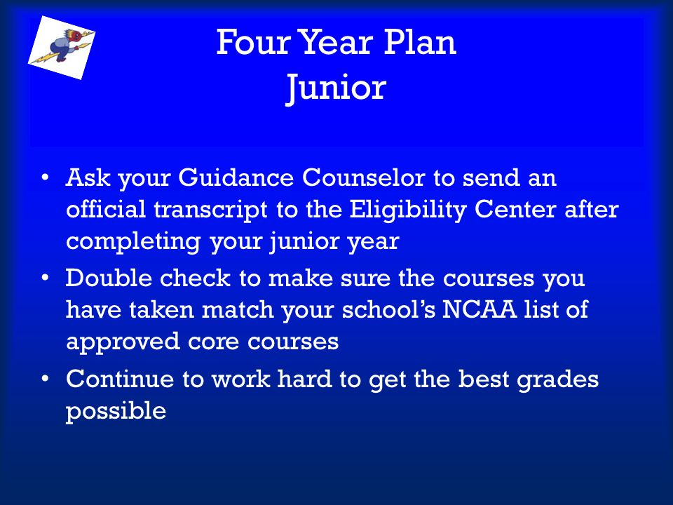 Four Year Plan Junior Ask your Guidance Counselor to send an official transcript to the Eligibility Center after completing your junior year.