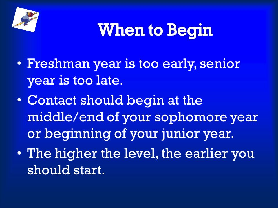When to Begin Freshman year is too early, senior year is too late.
