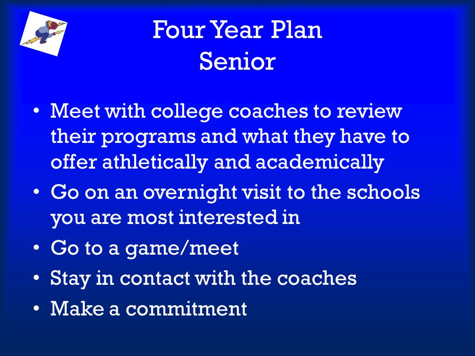 Four Year Plan Senior Meet with college coaches to review their programs and what they have to offer athletically and academically.