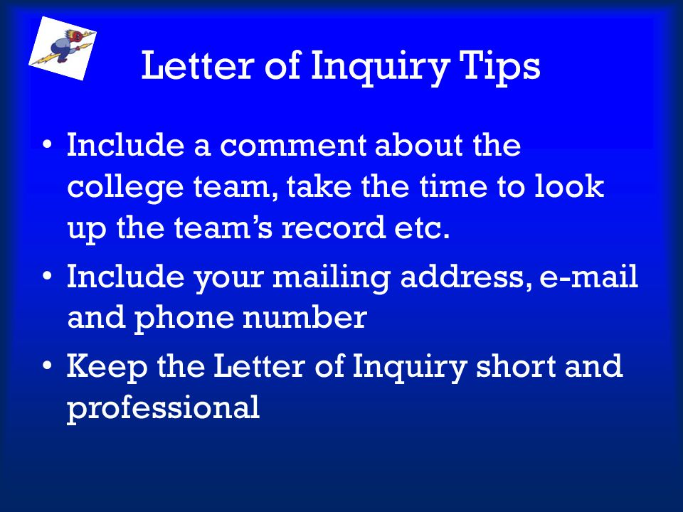 Letter of Inquiry Tips Include a comment about the college team, take the time to look up the team's record etc.