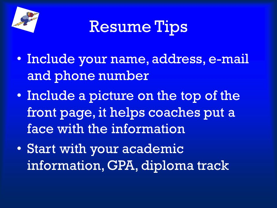 Resume Tips Include your name, address, e-mail and phone number
