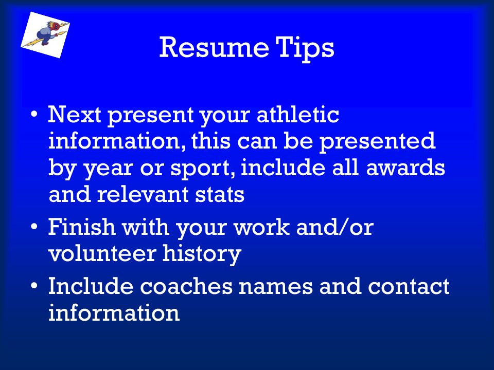 Resume Tips Next present your athletic information, this can be presented by year or sport, include all awards and relevant stats.