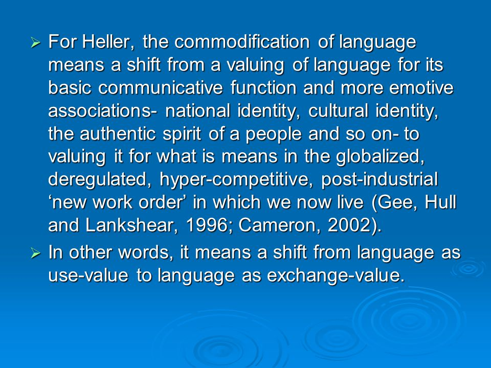 For Heller, the commodification of language means a shift from a valuing of language for its basic communicative function and more emotive associations- national identity, cultural identity, the authentic spirit of a people and so on- to valuing it for what is means in the globalized, deregulated, hyper-competitive, post-industrial 'new work order' in which we now live (Gee, Hull and Lankshear, 1996; Cameron, 2002).