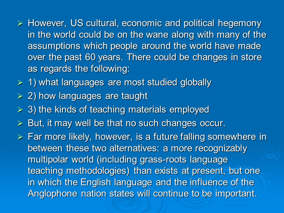 However, US cultural, economic and political hegemony in the world could be on the wane along with many of the assumptions which people around the world have made over the past 60 years. There could be changes in store as regards the following: