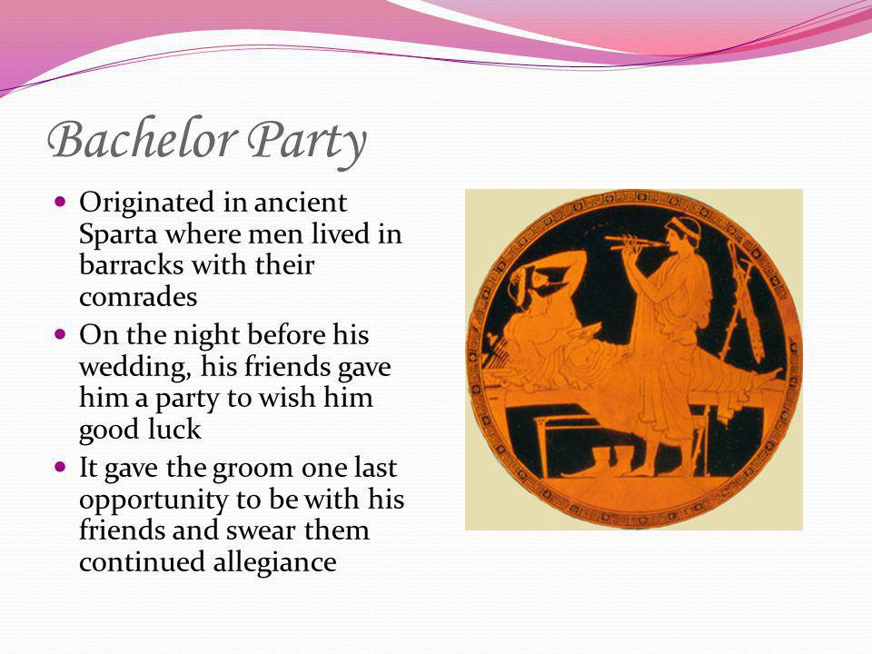 Bachelor Party Originated in ancient Sparta where men lived in barracks with their comrades.