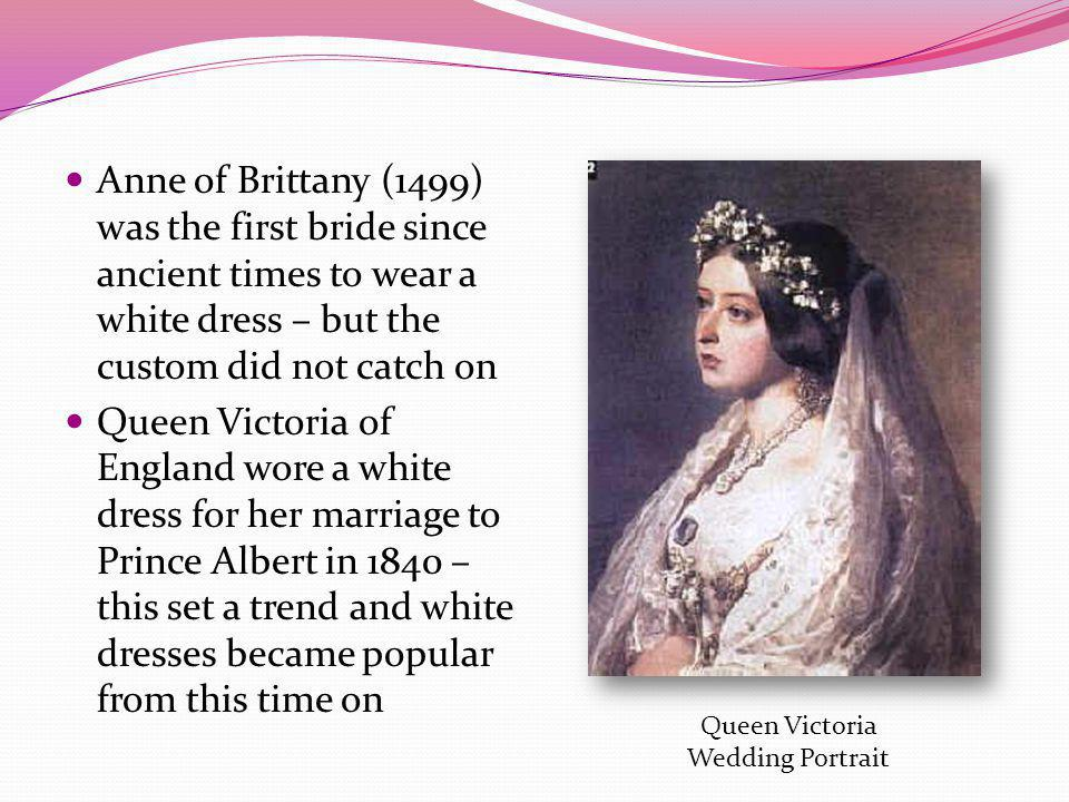 Anne of Brittany (1499) was the first bride since ancient times to wear a white dress – but the custom did not catch on
