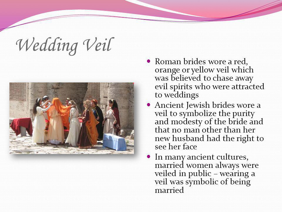 Wedding Veil Roman brides wore a red, orange or yellow veil which was believed to chase away evil spirits who were attracted to weddings.