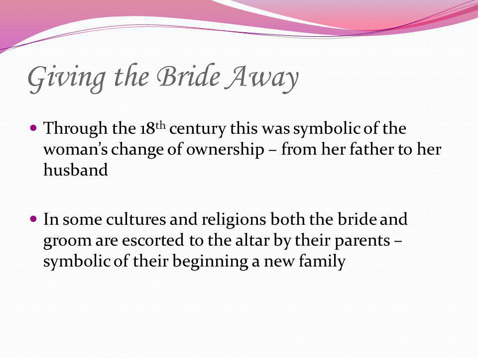 Giving the Bride Away Through the 18th century this was symbolic of the woman's change of ownership – from her father to her husband.