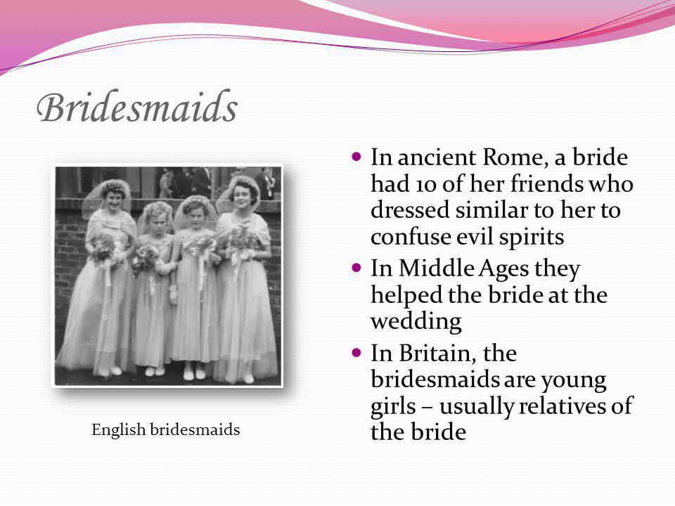 Bridesmaids In ancient Rome, a bride had 10 of her friends who dressed similar to her to confuse evil spirits.