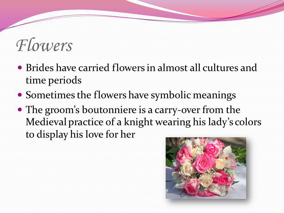Flowers Brides have carried flowers in almost all cultures and time periods. Sometimes the flowers have symbolic meanings.