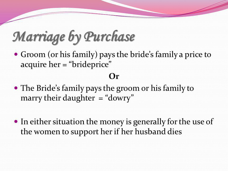 Marriage by Purchase Groom (or his family) pays the bride's family a price to acquire her = brideprice