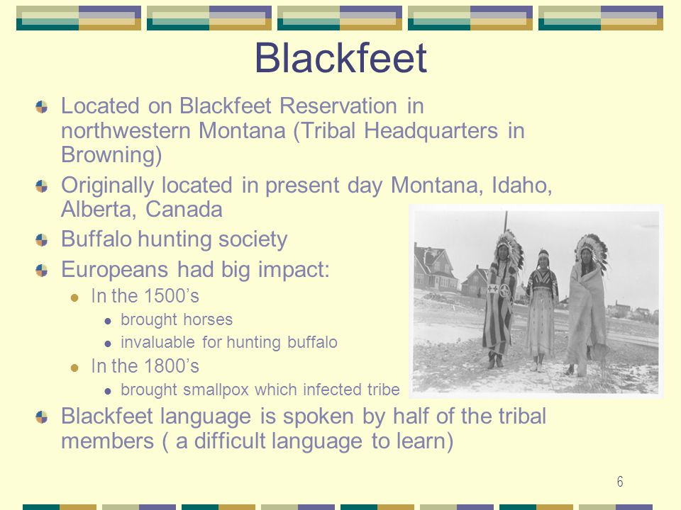Blackfeet Located on Blackfeet Reservation in northwestern Montana (Tribal Headquarters in Browning)