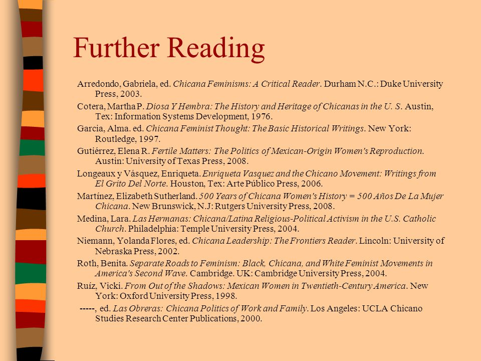 Further Reading Arredondo, Gabriela, ed. Chicana Feminisms: A Critical Reader. Durham N.C.: Duke University Press, 2003.