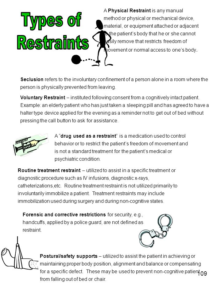 A Physical Restraint is any manual method or physical or mechanical device, material, or equipment attached or adjacent to the patient's body that he or she cannot easily remove that restricts freedom of movement or normal access to one's body.