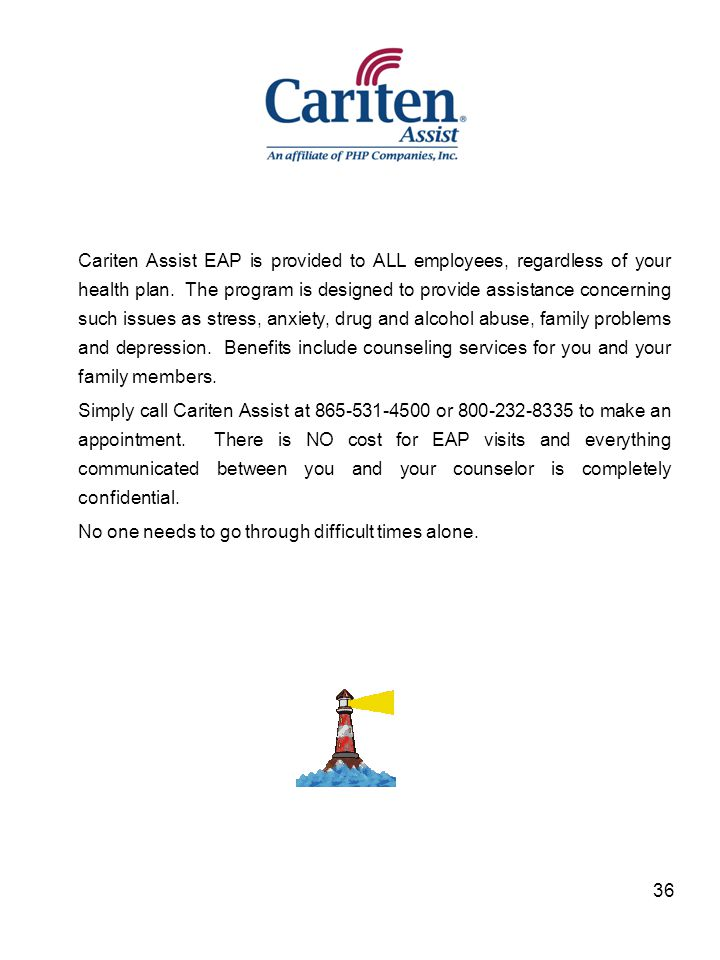 Cariten Assist EAP is provided to ALL employees, regardless of your health plan. The program is designed to provide assistance concerning such issues as stress, anxiety, drug and alcohol abuse, family problems and depression. Benefits include counseling services for you and your family members.