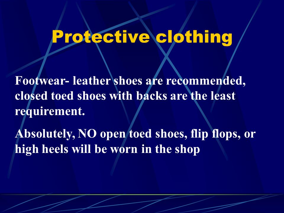 Protective clothing Footwear- leather shoes are recommended, closed toed shoes with backs are the least requirement.
