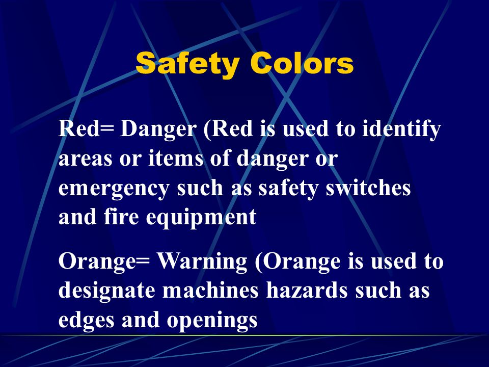 Safety Colors Red= Danger (Red is used to identify areas or items of danger or emergency such as safety switches and fire equipment.