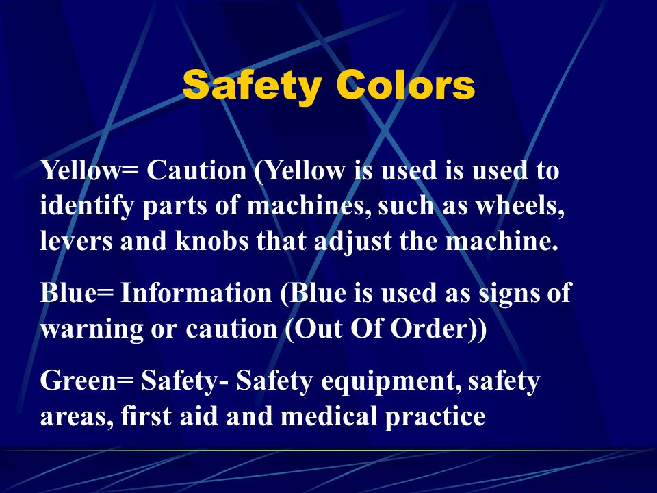 Safety Colors Yellow= Caution (Yellow is used is used to identify parts of machines, such as wheels, levers and knobs that adjust the machine.