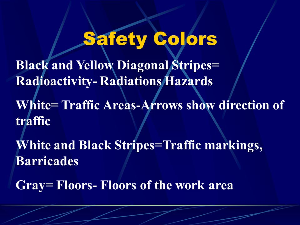 Safety Colors Black and Yellow Diagonal Stripes= Radioactivity- Radiations Hazards. White= Traffic Areas-Arrows show direction of traffic.