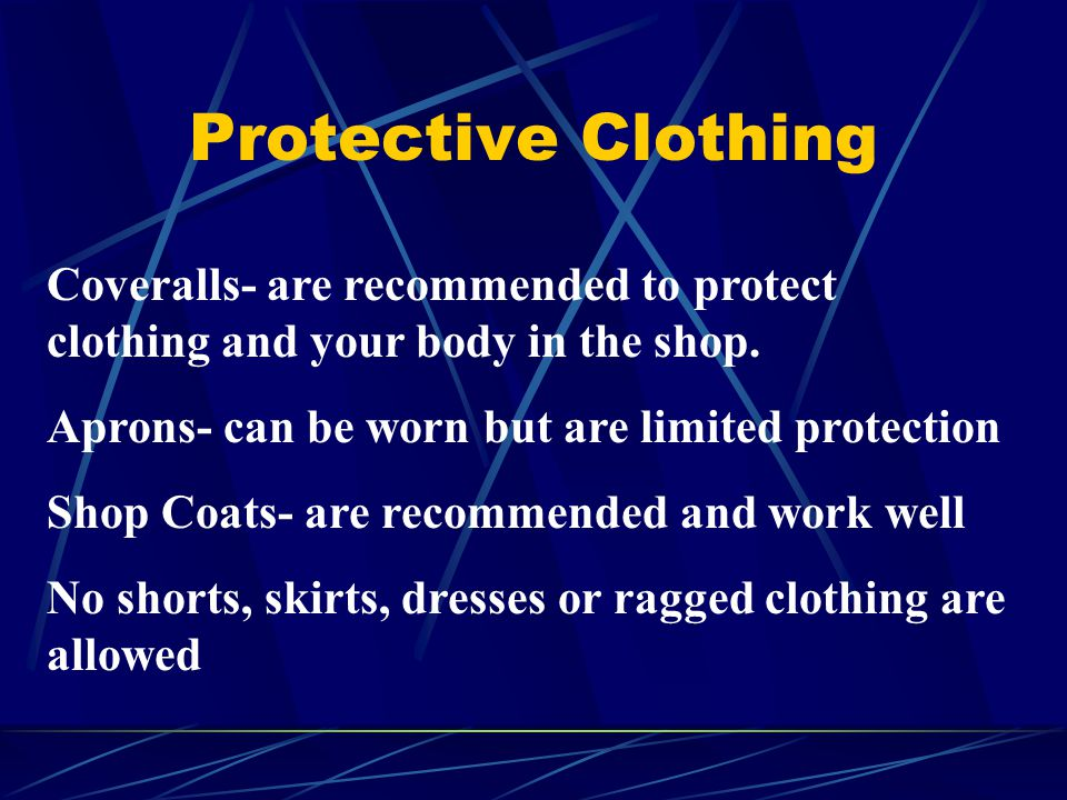 Protective Clothing Coveralls- are recommended to protect clothing and your body in the shop. Aprons- can be worn but are limited protection.