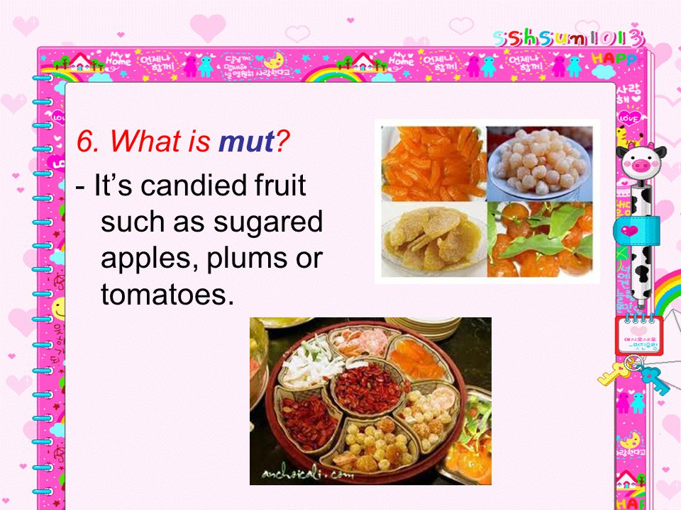 6. What is mut - It's candied fruit such as sugared apples, plums or tomatoes.
