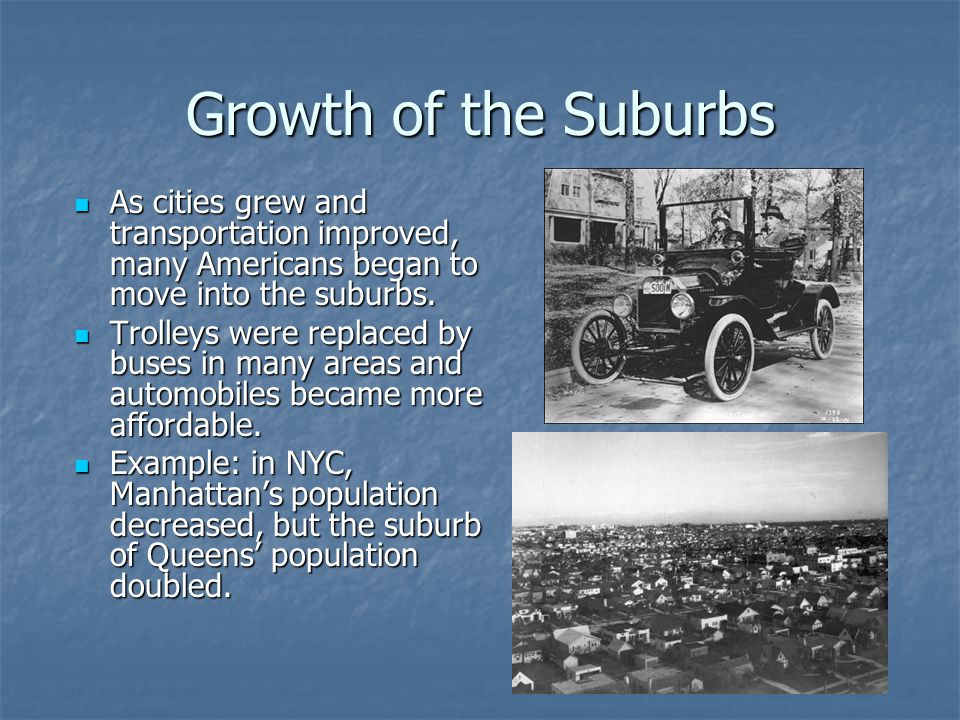 Growth of the Suburbs As cities grew and transportation improved, many Americans began to move into the suburbs.
