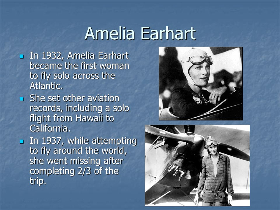 Amelia Earhart In 1932, Amelia Earhart became the first woman to fly solo across the Atlantic.