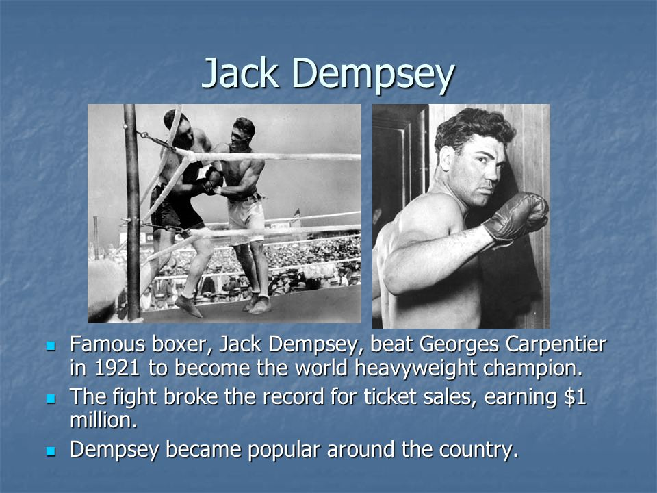 Jack Dempsey Famous boxer, Jack Dempsey, beat Georges Carpentier in 1921 to become the world heavyweight champion.