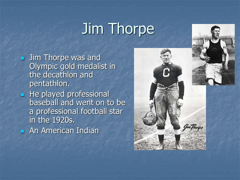 Jim Thorpe Jim Thorpe was and Olympic gold medalist in the decathlon and pentathlon.
