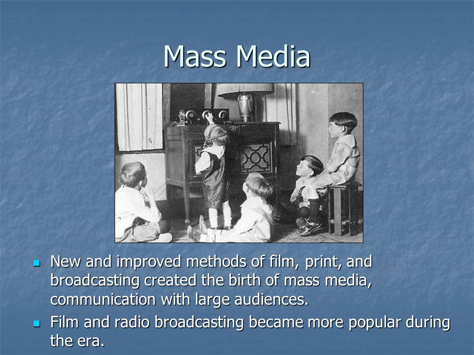 Mass Media New and improved methods of film, print, and broadcasting created the birth of mass media, communication with large audiences.