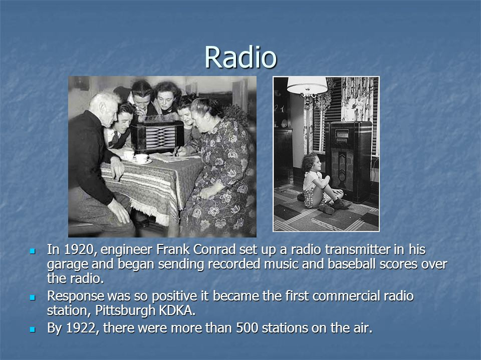 Radio In 1920, engineer Frank Conrad set up a radio transmitter in his garage and began sending recorded music and baseball scores over the radio.