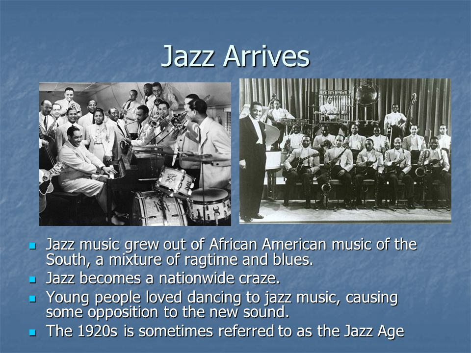 Jazz Arrives Jazz music grew out of African American music of the South, a mixture of ragtime and blues.