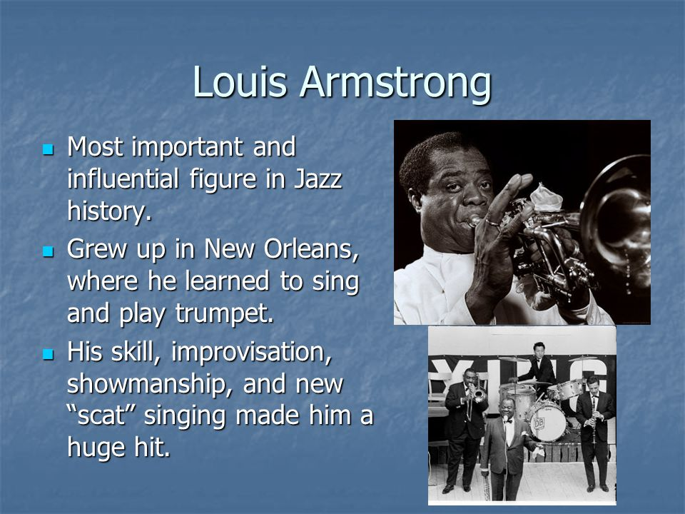 Louis Armstrong Most important and influential figure in Jazz history.