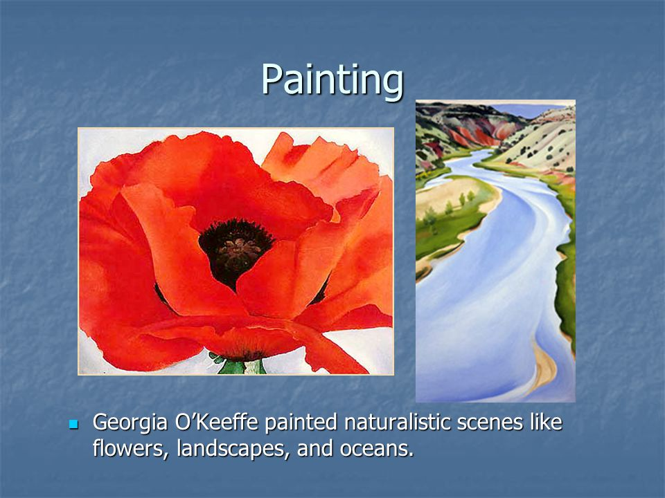 Painting Georgia O'Keeffe painted naturalistic scenes like flowers, landscapes, and oceans.