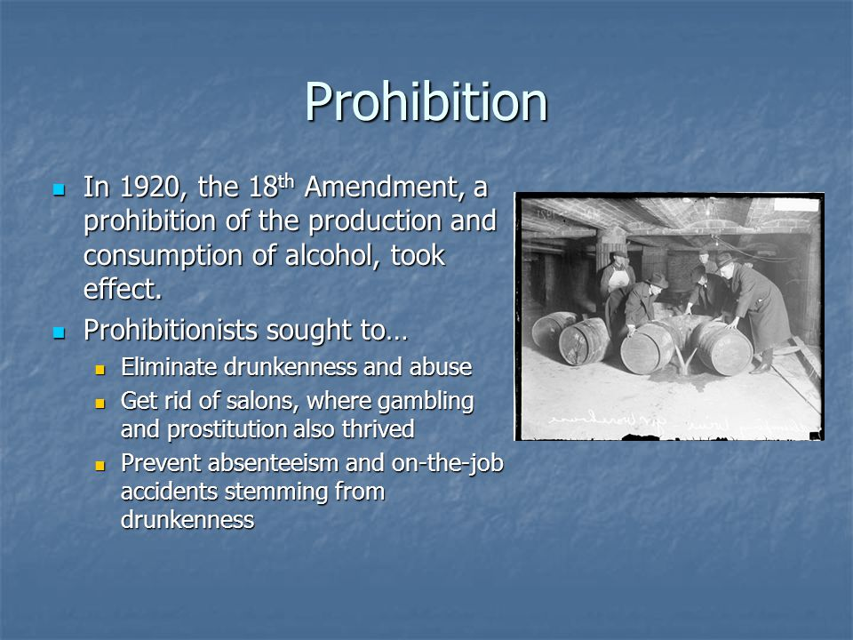 Prohibition In 1920, the 18th Amendment, a prohibition of the production and consumption of alcohol, took effect.